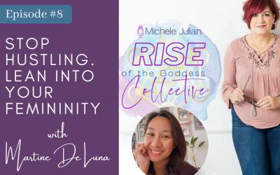 Episode 8: Martine De Luna, Transformational Coach: Stop Hustling. Lean Into Your Femininity.
